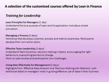 Lean Principles for Managers (1 day) Understand the true purpose of Lean and its application. Includes a simple simulation. Managing a Process (2 days)