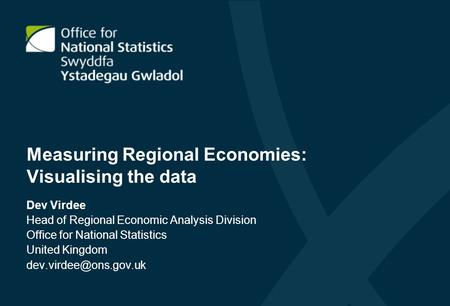 Measuring Regional Economies: Visualising the data Dev Virdee Head of Regional Economic Analysis Division Office for National Statistics United Kingdom.