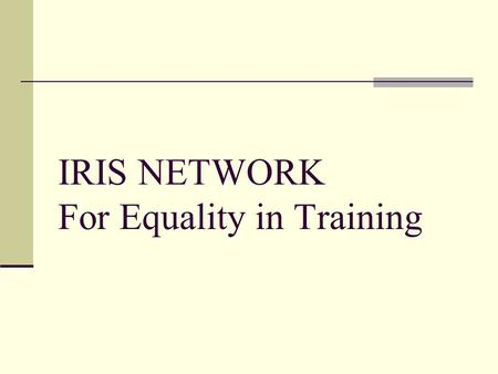 IRIS NETWORK For Equality in Training. IRIS (the European Network on Women's Training) focuses on equal opportunities in training and employment while.