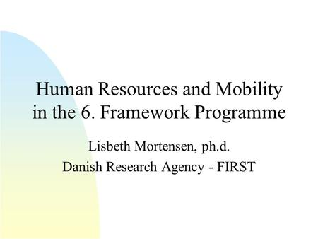 Human Resources and Mobility in the 6. Framework Programme Lisbeth Mortensen, ph.d. Danish Research Agency - FIRST.