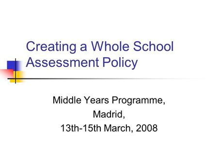 Creating a Whole School Assessment Policy Middle Years Programme, Madrid, 13th-15th March, 2008.