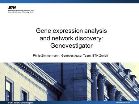 6 November 2007 © ETH Zürich | Genevestigator Gene expression analysis and network discovery: Genevestigator Philip Zimmermann, Genevestigator Team, ETH.