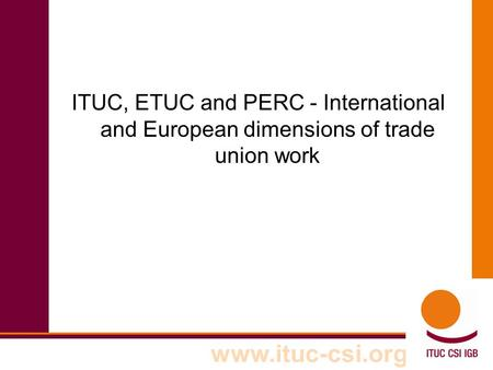 Www.ituc-csi.org ITUC, ETUC and PERC - International and European dimensions of trade union work.