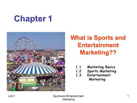 Unit 1Sports and Entertainment <strong>Marketing</strong> 1 Chapter 1 What is Sports and Entertainment <strong>Marketing</strong>?? 1.1 <strong>Marketing</strong> Basics 1.2 Sports <strong>Marketing</strong> 1.3 Entertainment.