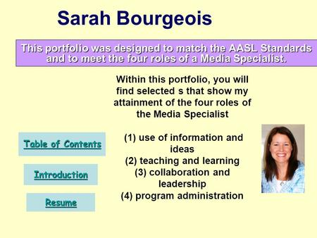 Sarah Bourgeois This portfolio was designed to match the AASL Standards and to meet the four roles of a Media Specialist. Table of Contents Table of Contents.
