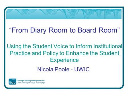 """From Diary Room to Board Room"" Using the Student Voice to Inform Institutional Practice and Policy to Enhance the Student Experience Nicola Poole - UWIC."