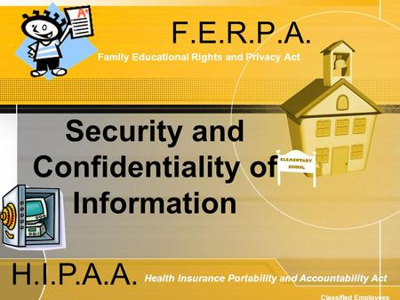 F.E.R.P.A. Family Educational Rights and Privacy Act H.I.P.A.A. Health Insurance Portability and Accountability Act Classified Employees Security and Confidentiality.