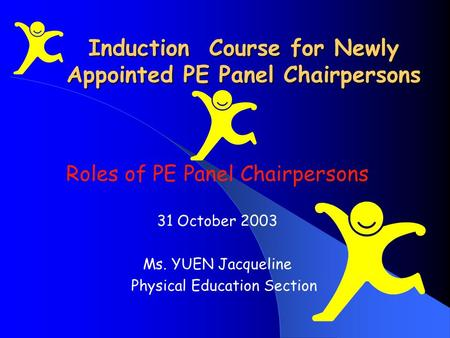 Induction Course for Newly Appointed PE Panel Chairpersons Roles of PE Panel Chairpersons 31 October 2003 Ms. YUEN Jacqueline Physical Education Section.