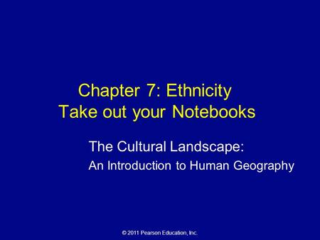 © 2011 Pearson Education, Inc. Chapter 7: Ethnicity Take out your Notebooks The Cultural Landscape: An Introduction to Human Geography.