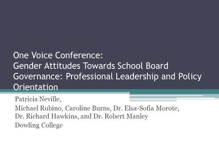 One Voice Conference: Gender Attitudes Towards School Board Governance: Professional Leadership and Policy Orientation Patricia Neville, Michael Rubino,