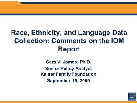 Race, Ethnicity, and Language Data Collection: Comments on the IOM Report Cara V. James, Ph.D. Senior Policy Analyst Kaiser Family Foundation September.