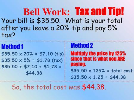 Your bill is $35.50. What is your total after you leave a 20% tip and pay 5% tax? Method 1 $35.50 x 20% = $7.10 (tip) $35.50 x 5% = $1.78 (tax) $35.50.