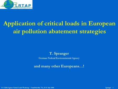 U.S. Multi-Agency Critical Loads Workshop – Charlottesville, VA, 23-25 May 2006Spranger 1 Application of critical loads in European air pollution abatement.