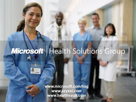 Microsoft Corporation privileged and confidential www.microsoft.com/hsg www.azyxxi.com www.healthvault.com.