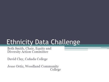 Ethnicity Data Challenge Beth Smith, Chair, Equity and Diversity Action Committee David Clay, Cañada College Jesse Ortiz, Woodland Community College.