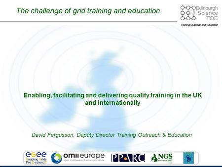 Enabling, facilitating and delivering quality training in the UK and Internationally The challenge of grid training and education David Fergusson, Deputy.