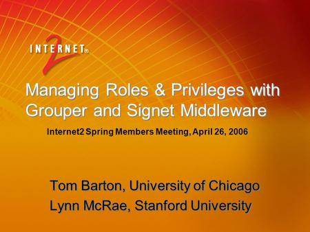 Managing Roles & Privileges with Grouper and Signet Middleware Tom Barton, University of Chicago Lynn McRae, Stanford University Tom Barton, University.