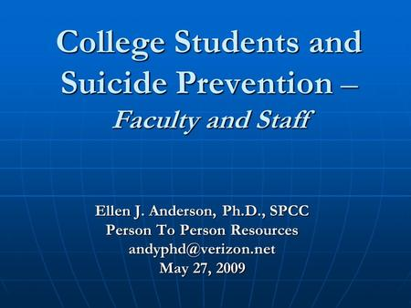 College Students and Suicide Prevention – Faculty and Staff Ellen J. Anderson, Ph.D., SPCC Person To Person Resources May 27, 2009.