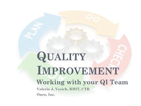 Q UALITY I MPROVEMENT Working with your QI Team Valerie J. Vesich, RHIT, CTR Onco, Inc.