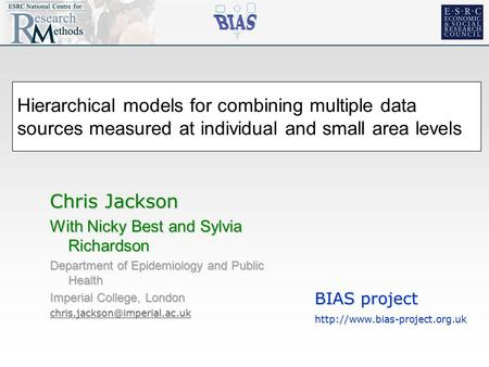 Hierarchical models for combining multiple data sources measured at individual and small area levels Chris Jackson With Nicky Best and Sylvia Richardson.