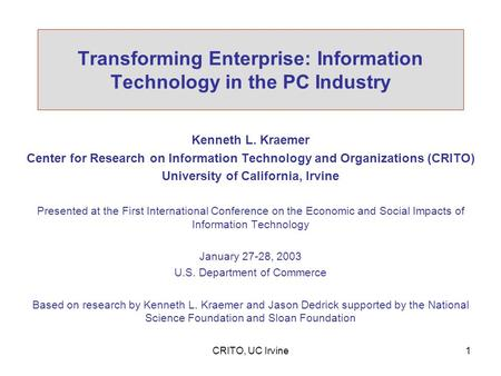 CRITO, UC Irvine1 Transforming Enterprise: Information Technology in the PC Industry Kenneth L. Kraemer Center for Research on Information Technology and.