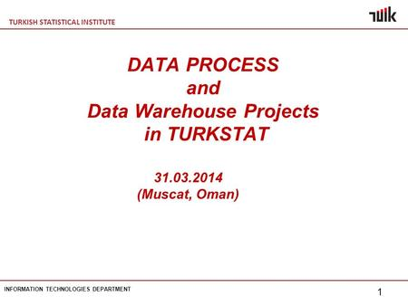 TURKISH STATISTICAL INSTITUTE INFORMATION TECHNOLOGIES DEPARTMENT 1 DATA PROCESS and Data Warehouse Projects in TURKSTAT 31.03.2014 (Muscat, Oman)