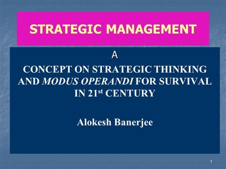 1 STRATEGIC MANAGEMENT A CONCEPT ON STRATEGIC THINKING AND MODUS OPERANDI FOR SURVIVAL IN 21 st CENTURY Alokesh Banerjee.