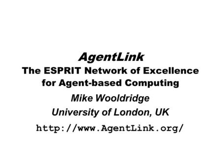 AgentLink The ESPRIT Network of Excellence for Agent-based Computing Mike Wooldridge University of London, UK