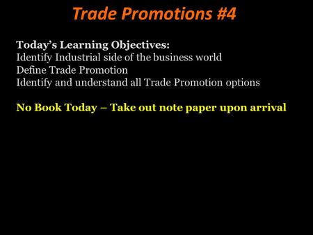 Trade Promotions #4 Today's Learning Objectives: Identify Industrial side of the business world Define Trade Promotion Identify and understand all Trade.