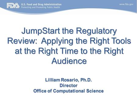 JumpStart the Regulatory Review: Applying the Right Tools at the Right Time to the Right Audience Lilliam Rosario, Ph.D. Director Office of Computational.