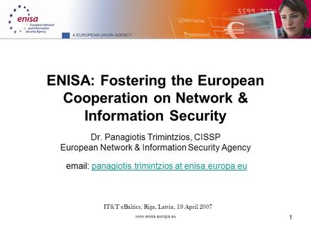 Www.enisa.europa.eu 1 ENISA: Fostering the European Cooperation on Network & Information Security Dr. Panagiotis Trimintzios, CISSP European Network &