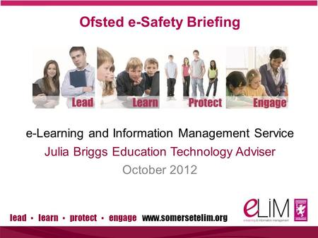 Lead ▪ learn ▪ protect ▪ engage www.somersetelim.org Ofsted e-Safety Briefing e-Learning and Information Management Service Julia Briggs Education Technology.