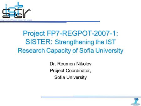 Strengthening the IST Research Capacity of Sofia University Project FP7-REGPOT-2007-1: SISTER: Strengthening the IST Research Capacity of Sofia University.