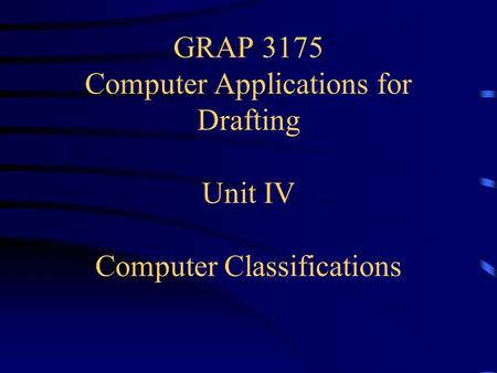 GRAP 3175 Computer Applications for Drafting Unit IV Computer Classifications.