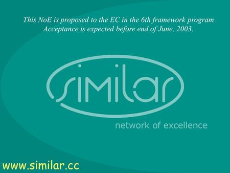 1 This NoE is proposed to the EC in the 6th framework program Acceptance is expected before end of June, 2003. www.similar.cc.