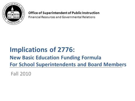 Office of Superintendent of Public Instruction Financial Resources and Governmental Relations Implications of 2776: New Basic Education Funding Formula.