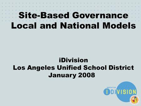 December 6, 2007 Site-Based Governance Local and National Models iDivision Los Angeles Unified School District January 2008.
