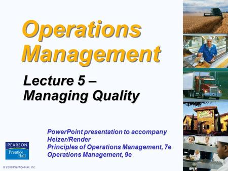 © 2008 Prentice Hall, Inc.6 – 1 Operations Management Lecture 5 – Managing Quality PowerPoint presentation to accompany Heizer/Render Principles of Operations.
