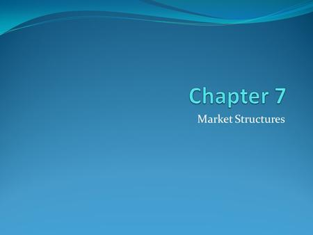 Chapter 7 Market Structures.