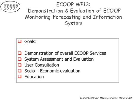 ECOOP Consensus Meeting, Erdemli, March 2005 ECOOP WP13: Demonstration & Evaluation of ECOOP Monitoring Forecasting and Information System  Goals:  Demonstration.