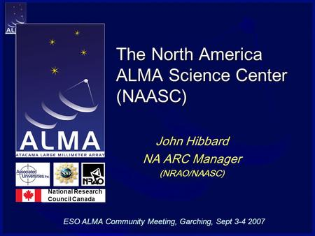 The North America ALMA Science Center (NAASC) John Hibbard NA ARC Manager (NRAO/NAASC) National Research Council Canada ESO ALMA Community Meeting, Garching,