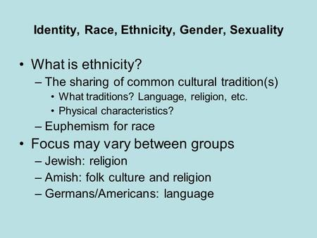 Identity, Race, Ethnicity, Gender, Sexuality What is ethnicity? –The sharing of common cultural tradition(s) What traditions? Language, religion, etc.