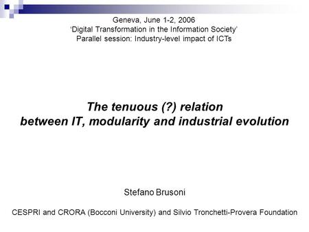 The tenuous (?) relation between IT, modularity and industrial evolution Geneva, June 1-2, 2006 'Digital Transformation in the Information Society' Parallel.