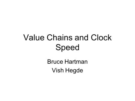 Value Chains and Clock Speed Bruce Hartman Vish Hegde.