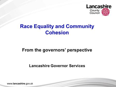 Race Equality and Community Cohesion From the governors' perspective Lancashire Governor Services.