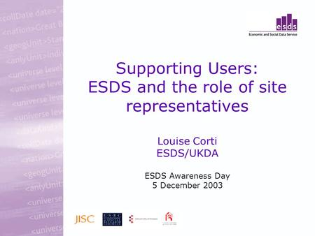 Supporting Users: ESDS and the role of site representatives Louise Corti ESDS/UKDA ESDS Awareness Day 5 December 2003.