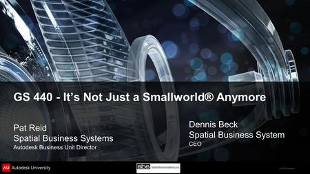 © 2012 Autodesk GS 440 - It's Not Just a Smallworld® Anymore Pat Reid Spatial Business Systems Autodesk Business Unit Director Dennis Beck Spatial Business.