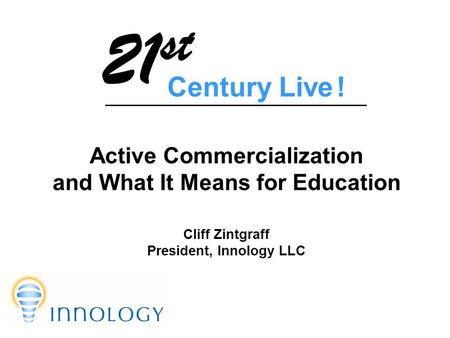 Active Commercialization and What It Means for Education Cliff Zintgraff President, Innology LLC Century Live ! 21 st.