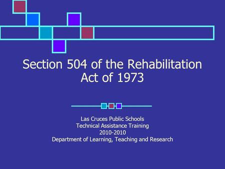 Section 504 of the Rehabilitation Act of 1973 Las Cruces Public Schools Technical Assistance Training 2010-2010 Department of Learning, Teaching and Research.