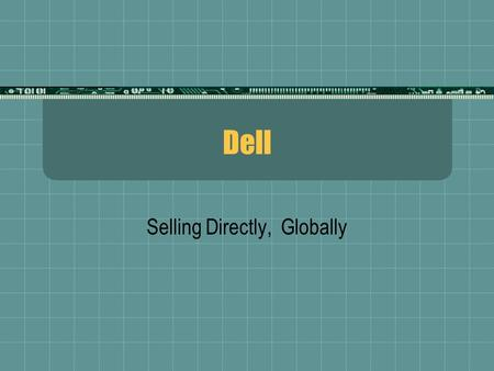 Dell Selling Directly, Globally. History  Founded in 1983 by Michael Dell at age 18  Began selling upgraded PCs and add-on components from a dorm room.